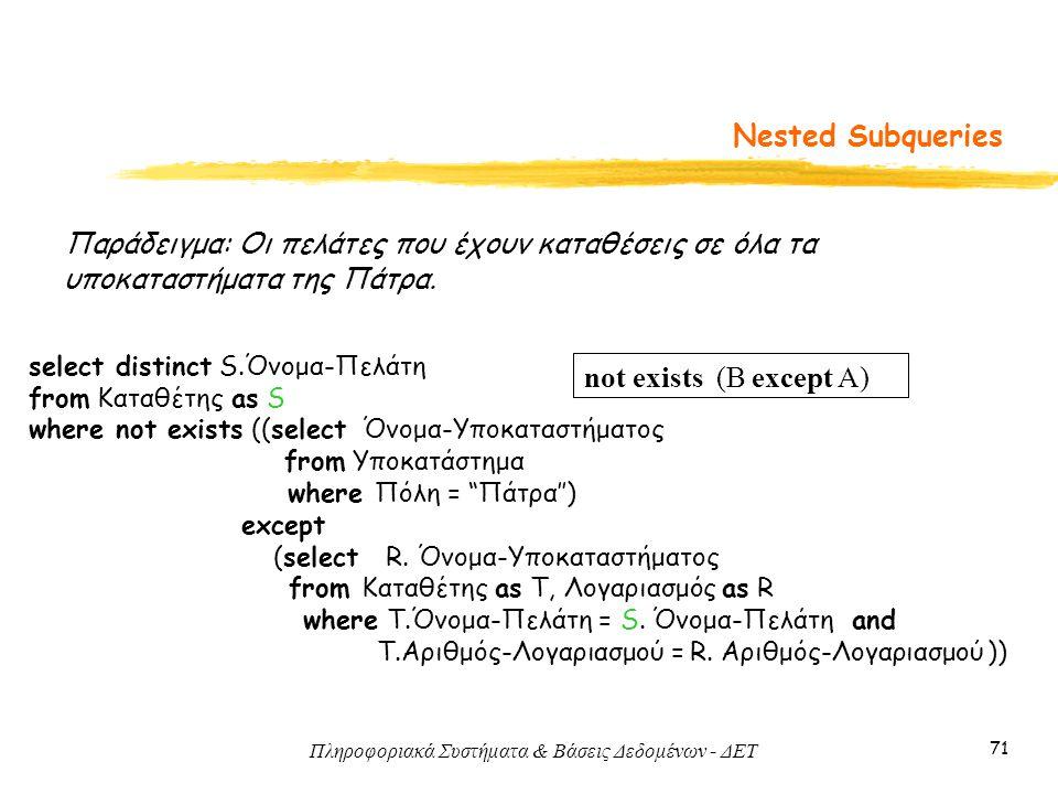 Πληροφοριακά Συστήματα & Βάσεις Δεδομένων - ΔΕΤ 71 Nested Subqueries Παράδειγμα: Οι πελάτες που έχουν καταθέσεις σε όλα τα υποκαταστήματα της Πάτρα.