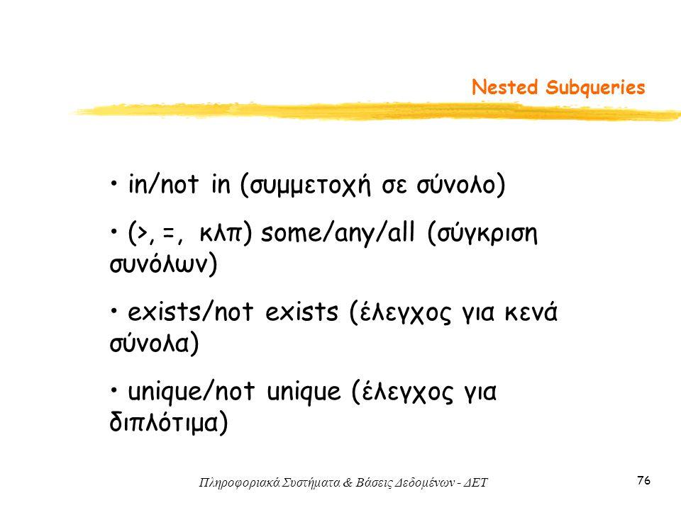 Πληροφοριακά Συστήματα & Βάσεις Δεδομένων - ΔΕΤ 76 Nested Subqueries in/not in (συμμετοχή σε σύνολο) (>, =, κλπ) some/any/all (σύγκριση συνόλων) exists/not exists (έλεγχος για κενά σύνολα) unique/not unique (έλεγχος για διπλότιμα)