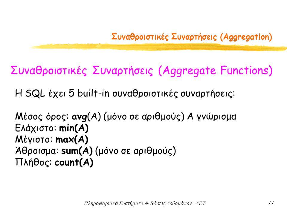 Πληροφοριακά Συστήματα & Βάσεις Δεδομένων - ΔΕΤ 77 Συναθροιστικές Συναρτήσεις (Aggregation) Συναθροιστικές Συναρτήσεις (Aggregate Functions) Η SQL έχει 5 built-in συναθροιστικές συναρτήσεις: Μέσος όρος: avg(A) (μόνο σε αριθμούς) A γνώρισμα Ελάχιστο: min(A) Μέγιστο: max(A) Άθροισμα: sum(A) (μόνο σε αριθμούς) Πλήθος: count(A)