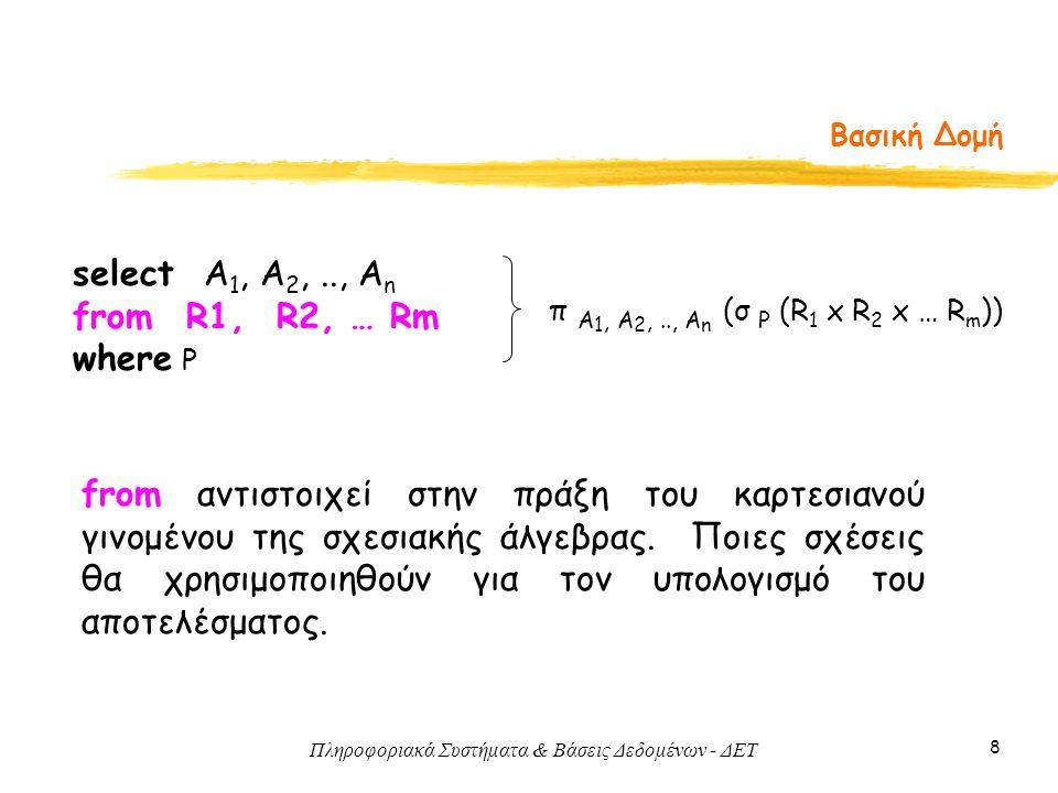 Πληροφοριακά Συστήματα & Βάσεις Δεδομένων - ΔΕΤ 8 Βασική Δομή select Α 1, Α 2,.., Α n from R1, R2, … Rm where P π A 1, A 2,.., A n (σ P (R 1 x R 2 x … R m )) from αντιστοιχεί στην πράξη του καρτεσιανού γινομένου της σχεσιακής άλγεβρας.
