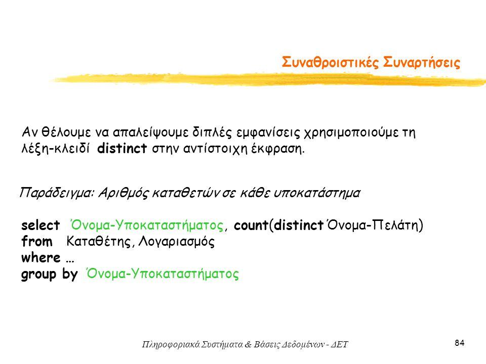 Πληροφοριακά Συστήματα & Βάσεις Δεδομένων - ΔΕΤ 84 Συναθροιστικές Συναρτήσεις Αν θέλουμε να απαλείψουμε διπλές εμφανίσεις χρησιμοποιούμε τη λέξη-κλειδί distinct στην αντίστοιχη έκφραση.