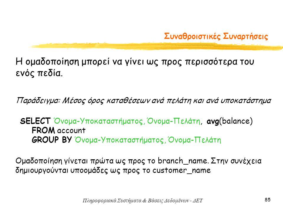 Πληροφοριακά Συστήματα & Βάσεις Δεδομένων - ΔΕΤ 85 Συναθροιστικές Συναρτήσεις Η ομαδοποίηση μπορεί να γίνει ως προς περισσότερα του ενός πεδία.