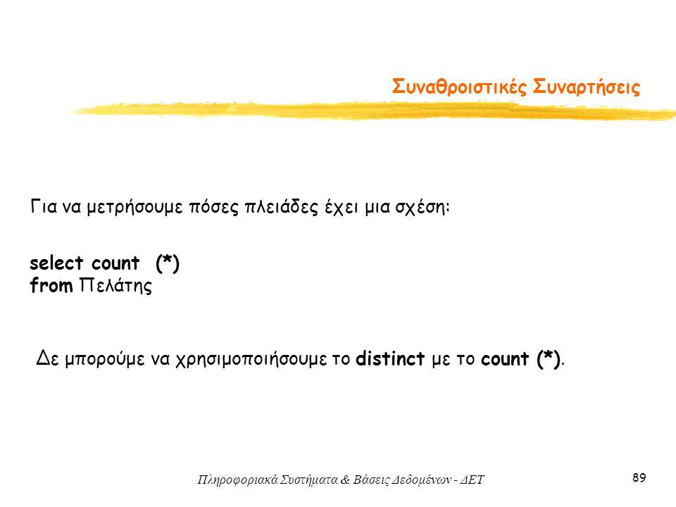 Πληροφοριακά Συστήματα & Βάσεις Δεδομένων - ΔΕΤ 89 Συναθροιστικές Συναρτήσεις Για να μετρήσουμε πόσες πλειάδες έχει μια σχέση: select count (*) from Πελάτης Δε μπορούμε να χρησιμοποιήσουμε το distinct με το count (*).