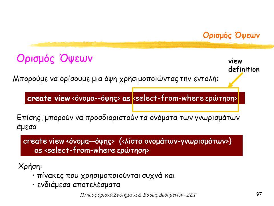 Πληροφοριακά Συστήματα & Βάσεις Δεδομένων - ΔΕΤ 97 Ορισμός Όψεων Μπορούμε να ορίσουμε μια όψη χρησιμοποιώντας την εντολή: Επίσης, μπορούν να προσδιοριστούν τα ονόματα των γνωρισμάτων άμεσα create view as create view ( ) as view definition Χρήση: πίνακες που χρησιμοποιούνται συχνά και ενδιάμεσα αποτελέσματα