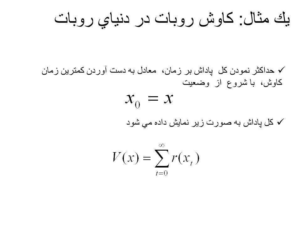 يك مثال: كاوش روبات در دنياي روبات فرض كنيم V*(x)، بيشترين مقدار قابل دستيابي (مقدار بهينه ) از V(x) باشد مي خواهيم يك سياست پس گرد X → P:A را پيدا كنيم، چنانكه، اگر از هر وضعيت شروعي آغاز كنيم و اعمال را با استفاده ازسياست P انتخاب كنيم، همواره در كمترين تعداد گامهاي زماني به هدف برسيم