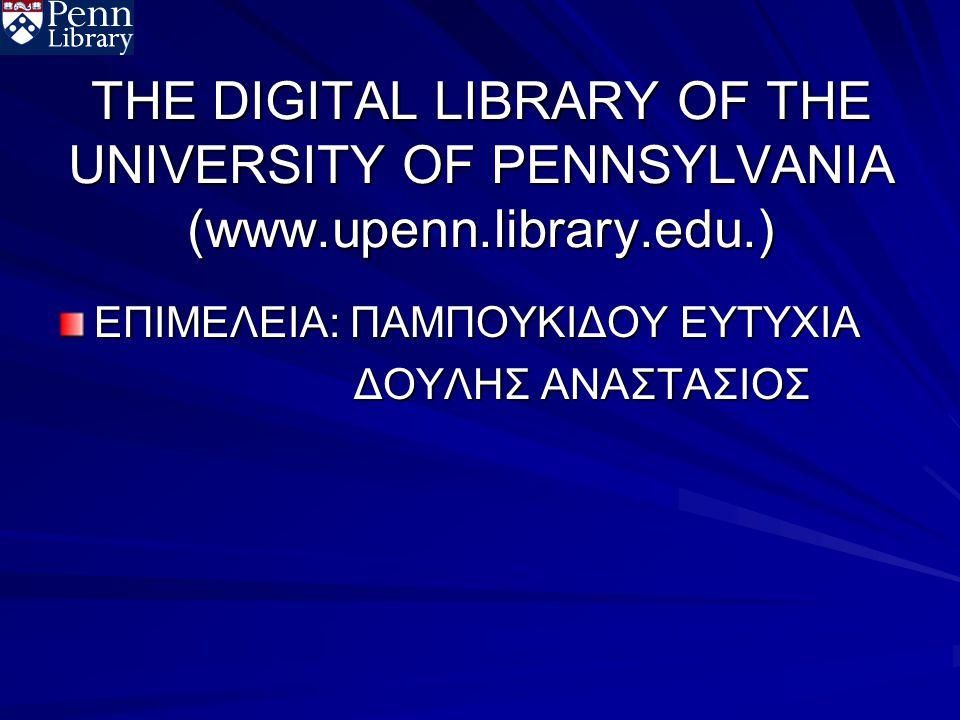 THE DIGITAL LIBRARY OF THE UNIVERSITY OF PENNSYLVANIA (www.upenn.library.edu.) ΕΠΙΜΕΛΕΙΑ: ΠΑΜΠΟΥΚΙΔΟΥ ΕΥΤΥΧΙΑ ΔΟΥΛΗΣ ΑΝΑΣΤΑΣΙΟΣ ΔΟΥΛΗΣ ΑΝΑΣΤΑΣΙΟΣ