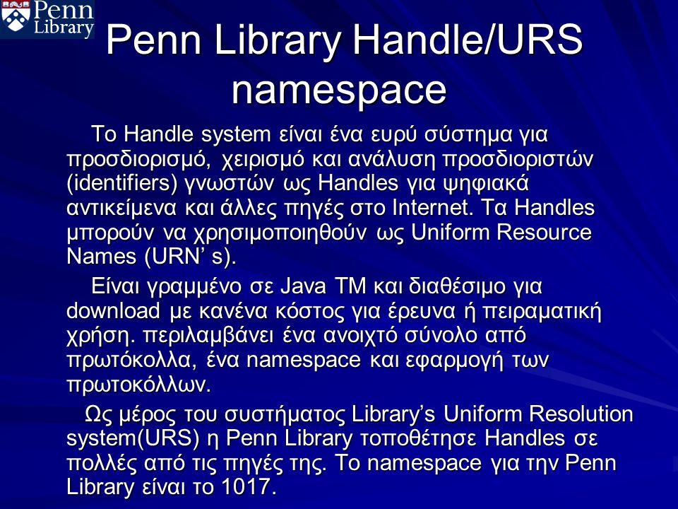 Penn Library Handle/URS namespace Penn Library Handle/URS namespace Το Handle system είναι ένα ευρύ σύστημα για προσδιορισμό, χειρισμό και ανάλυση προσδιοριστών (identifiers) γνωστών ως Handles για ψηφιακά αντικείμενα και άλλες πηγές στο Internet.