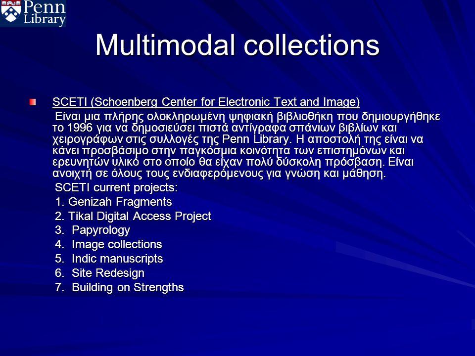 Multimodal collections SCETI (Schoenberg Center for Electronic Text and Image) Είναι μια πλήρης ολοκληρωμένη ψηφιακή βιβλιοθήκη που δημιουργήθηκε το 1996 για να δημοσιεύσει πιστά αντίγραφα σπάνιων βιβλίων και χειρογράφων στις συλλογές της Penn Library.