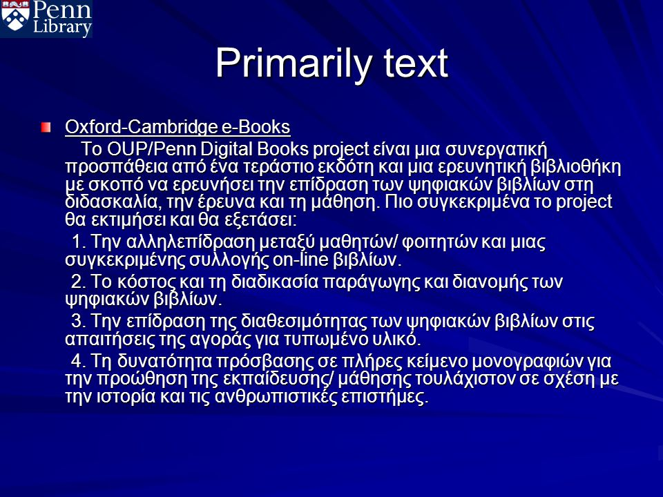 Primarily text Oxford-Cambridge e-Books Το OUP/Penn Digital Books project είναι μια συνεργατική προσπάθεια από ένα τεράστιο εκδότη και μια ερευνητική βιβλιοθήκη με σκοπό να ερευνήσει την επίδραση των ψηφιακών βιβλίων στη διδασκαλία, την έρευνα και τη μάθηση.