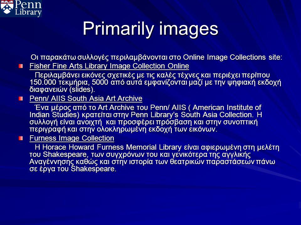 Primarily images Οι παρακάτω συλλογές περιλαμβάνονται στο Online Image Collections site: Οι παρακάτω συλλογές περιλαμβάνονται στο Online Image Collections site: Fisher Fine Arts Library Image Collection Online Περιλαμβάνει εικόνες σχετικές με τις καλές τέχνες και περιέχει περίπου 150.000 τεκμήρια, 5000 από αυτά εμφανίζονται μαζί με την ψηφιακή εκδοχή διαφανειών (slides).