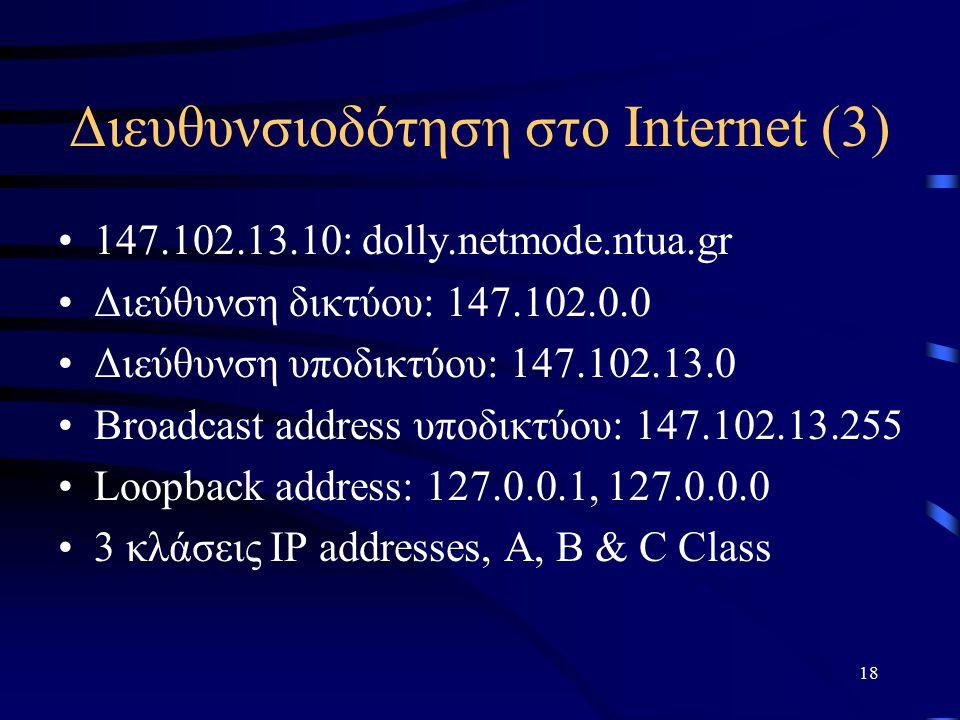 18 Διευθυνσιοδότηση στο Internet (3) 147.102.13.10: dolly.netmode.ntua.gr Διεύθυνση δικτύου: 147.102.0.0 Διεύθυνση υποδικτύου: 147.102.13.0 Broadcast address υποδικτύου: 147.102.13.255 Loopback address: 127.0.0.1, 127.0.0.0 3 κλάσεις IP addresses, A, B & C Class