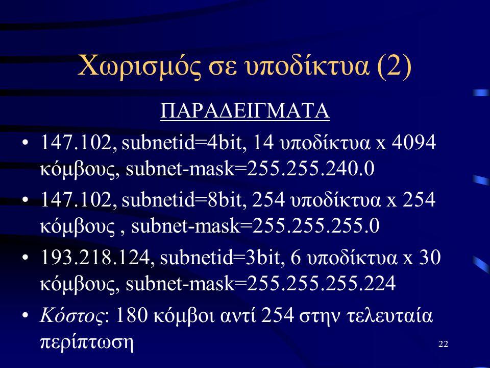 22 Χωρισμός σε υποδίκτυα (2) ΠΑΡΑΔΕΙΓΜΑΤΑ 147.102, subnetid=4bit, 14 υποδίκτυα x 4094 κόμβους, subnet-mask=255.255.240.0 147.102, subnetid=8bit, 254 υποδίκτυα x 254 κόμβους, subnet-mask=255.255.255.0 193.218.124, subnetid=3bit, 6 υποδίκτυα x 30 κόμβους, subnet-mask=255.255.255.224 Κόστος: 180 κόμβοι αντί 254 στην τελευταία περίπτωση