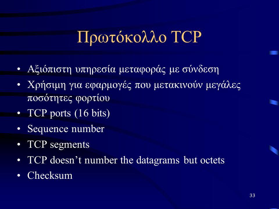 33 Πρωτόκολλο TCP Αξιόπιστη υπηρεσία μεταφοράς με σύνδεση Χρήσιμη για εφαρμογές που μετακινούν μεγάλες ποσότητες φορτίου TCP ports (16 bits) Sequence number TCP segments TCP doesn't number the datagrams but octets Checksum