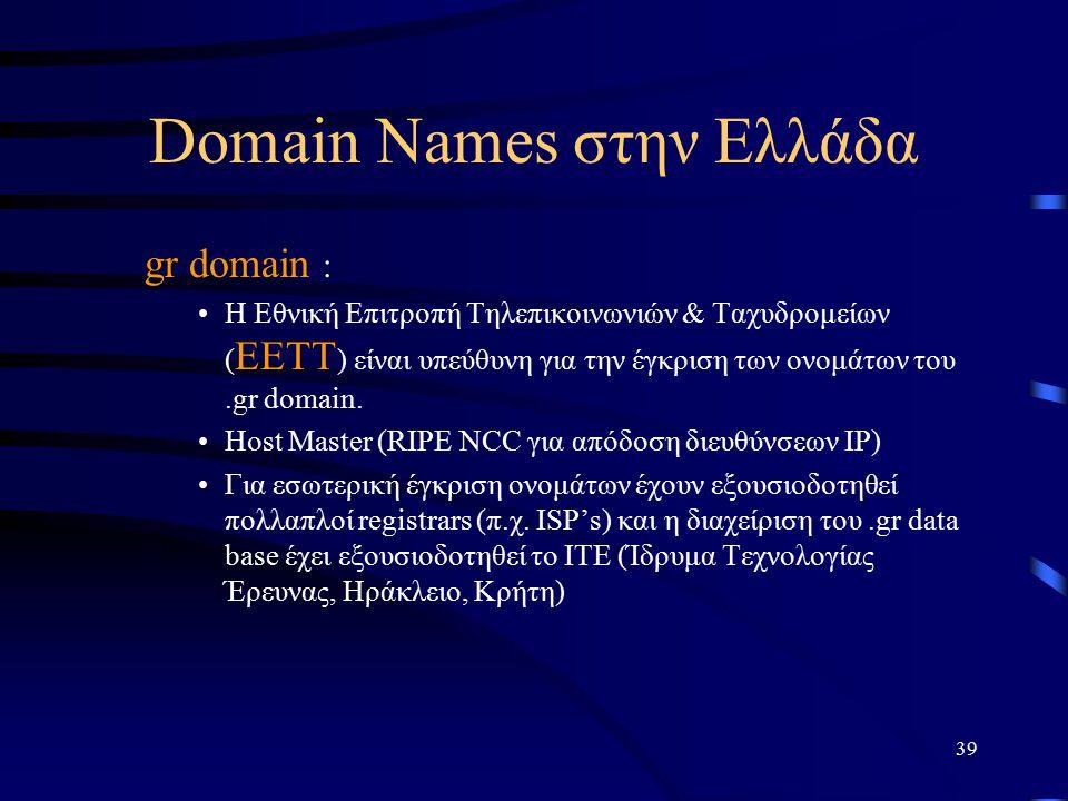 39 Domain Names στην Ελλάδα gr domain : Η Εθνική Επιτροπή Τηλεπικοινωνιών & Ταχυδρομείων ( EETT ) είναι υπεύθυνη για την έγκριση των ονομάτων του.gr domain.