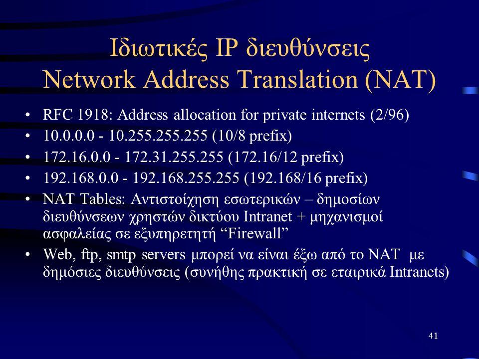 41 Ιδιωτικές ΙΡ διευθύνσεις Network Address Translation (NAT) RFC 1918: Address allocation for private internets (2/96) 10.0.0.0 - 10.255.255.255 (10/8 prefix) 172.16.0.0 - 172.31.255.255 (172.16/12 prefix) 192.168.0.0 - 192.168.255.255 (192.168/16 prefix) NAT Tables: Αντιστοίχηση εσωτερικών – δημοσίων διευθύνσεων χρηστών δικτύου Intranet + μηχανισμοί ασφαλείας σε εξυπηρετητή Firewall Web, ftp, smtp servers μπορεί να είναι έξω από το ΝΑΤ με δημόσιες διευθύνσεις (συνήθης πρακτική σε εταιρικά Intranets)