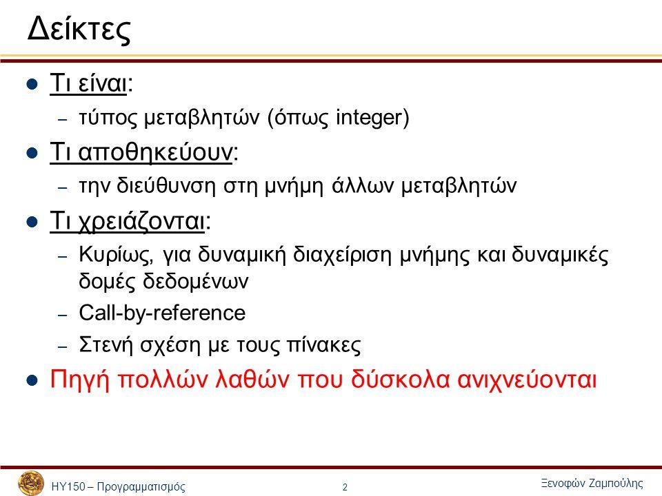 ΗΥ150 – Προγραμματισμός Ξενοφών Ζαμπούλης 33 Δείκτες σε συναρτήσεις Οι δείκτες σε συναρτήσεις – Τα περνάμε σαν ορίσματα σε συναρτήσεις – Αποθηκεύονται σε πίνακες – Εκχωρούνται σε άλλους δείκτες – Διαφορά 1 από τους υπόλοιπους δείκτες: «πρόσβαση» στα περιεχόμενά τους: *functionPtr (*functionPtr)(argument1, argument2) Σε αυτήν την περίπτωση καλείται η συνάρτηση της οποίας η διεύθυνση είναι αποθηκευμένη στον δείκτη – Διαφορά 2 από τους υπόλοιπους δείκτες: ανάθεση διεύθυνσης μιας συνάρτησης και όχι μεταβλητής functionPtr = &afunction;
