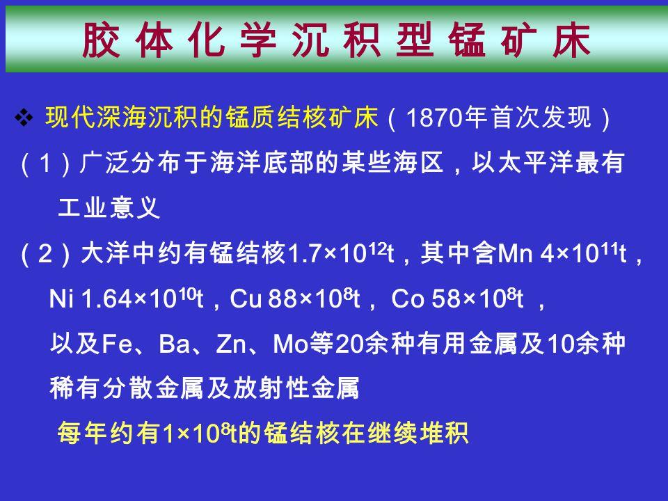  现代深海沉积的锰质结核矿床( 1870 年首次发现) ( 1 )广泛分布于海洋底部的某些海区,以太平洋最有 工业意义 ( 2 )大洋中约有锰结核 1.7×10 12 t ,其中含 Mn 4×10 11 t , Ni 1.64×10 10 t , Cu 88×10 8 t , Co 58×10 8 t , 以及 Fe 、 Ba 、 Zn 、 Mo 等 20 余种有用金属及 10 余种 稀有分散金属及放射性金属 每年约有 1×10 8 t 的锰结核在继续堆积 胶 体 化 学 沉 积 型 锰 矿 床胶 体 化 学 沉 积 型 锰 矿 床