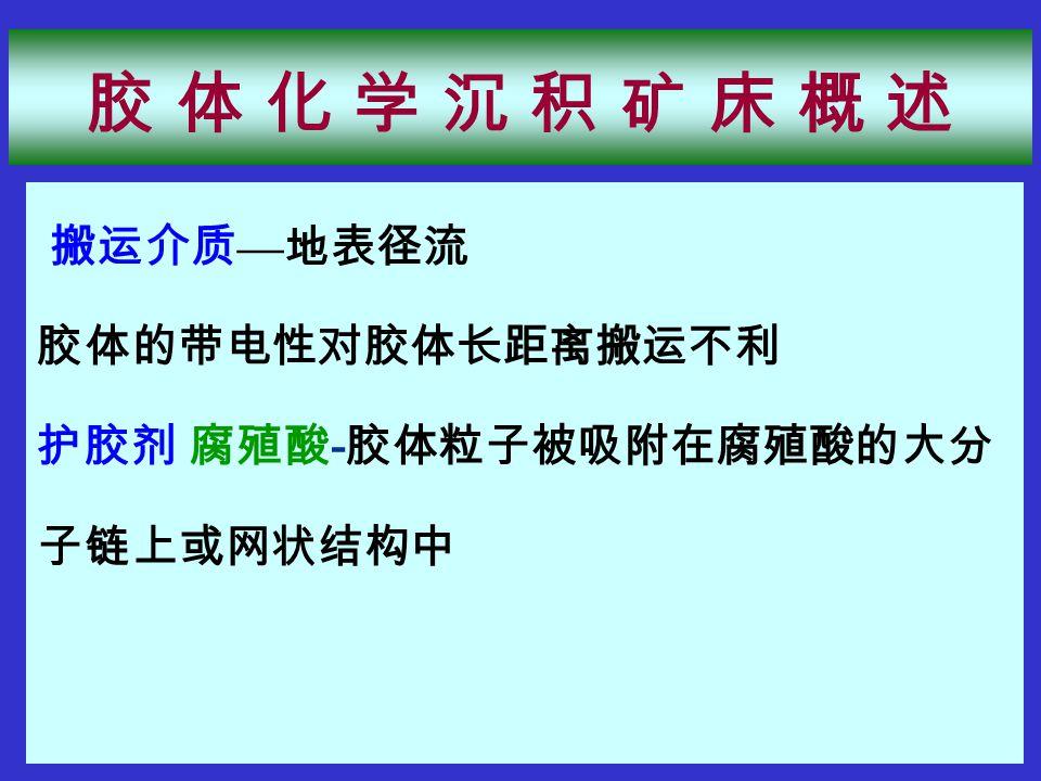 搬运介质 — 地表径流 胶体的带电性对胶体长距离搬运不利 护胶剂 腐殖酸 - 胶体粒子被吸附在腐殖酸的大分 子链上或网状结构中 胶 体 化 学 沉 积 矿 床 概 述胶 体 化 学 沉 积 矿 床 概 述