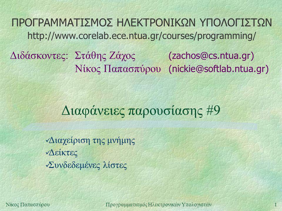 ΠΡΟΓΡΑΜΜΑΤΙΣΜΟΣ ΗΛΕΚΤΡΟΝΙΚΩΝ ΥΠΟΛΟΓΙΣΤΩΝ Διδάσκοντες:Στάθης Ζάχος (zachos@cs.ntua.gr) Νίκος Παπασπύρου (nickie@softlab.ntua.gr) http://www.corelab.ece.ntua.gr/courses/programming/ 1Νίκος ΠαπασπύρουΠρογραμματισμός Ηλεκτρονικών Υπολογιστών Διαφάνειες παρουσίασης #9 Διαχείριση της μνήμης Δείκτες Συνδεδεμένες λίστες