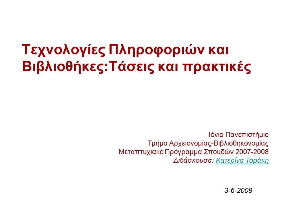 Τεχνολογίες Πληροφοριών και Βιβλιοθήκες:Τάσεις και πρακτικές Ιόνιο Πανεπιστήμιο Τμήμα Αρχειονομίας-Βιβλιοθηκονομίας Μεταπτυχιακό Πρόγραμμα Σπουδών 2007-2008 Διδάσκουσα: Κατερίνα ΤοράκηΚατερίνα Τοράκη 3-6-2008