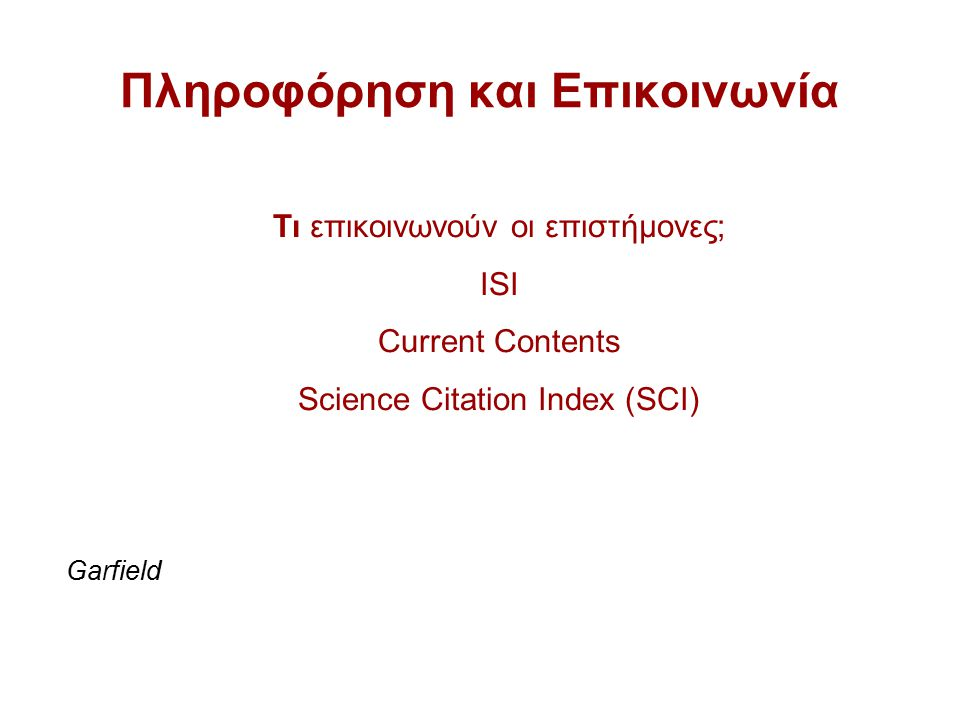 Πληροφόρηση και Επικοινωνία Garfield Τι επικοινωνούν οι επιστήμονες; ISI Current Contents Science Citation Index (SCI)