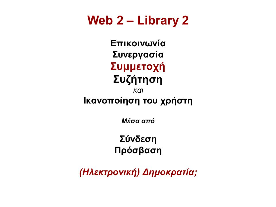 Web 2 – Library 2 Επικοινωνία Συνεργασία Συμμετοχή Συζήτηση και Ικανοποίηση του χρήστη Μέσα από Σύνδεση Πρόσβαση (Ηλεκτρονική) Δημοκρατία;