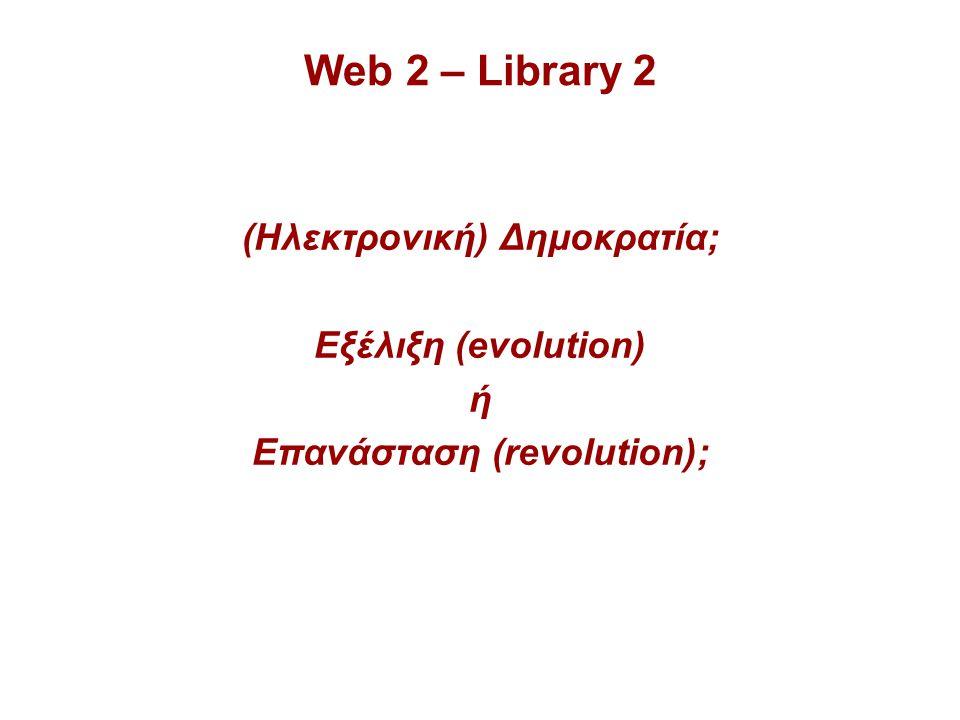 Web 2 – Library 2 (Ηλεκτρονική) Δημοκρατία; Εξέλιξη (evolution) ή Επανάσταση (revolution);