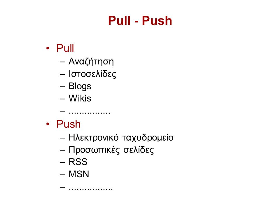 Pull - Push Pull –Αναζήτηση –Ιστοσελίδες –Blogs –Wikis –................
