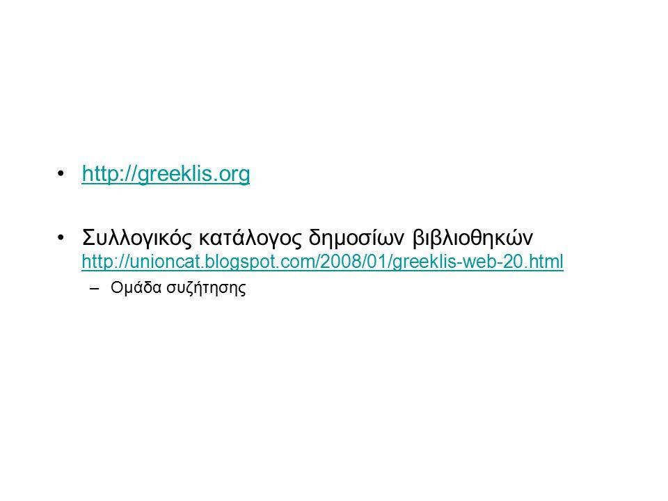 http://greeklis.org Συλλογικός κατάλογος δημοσίων βιβλιοθηκών http://unioncat.blogspot.com/2008/01/greeklis-web-20.html http://unioncat.blogspot.com/2008/01/greeklis-web-20.html –Ομάδα συζήτησης