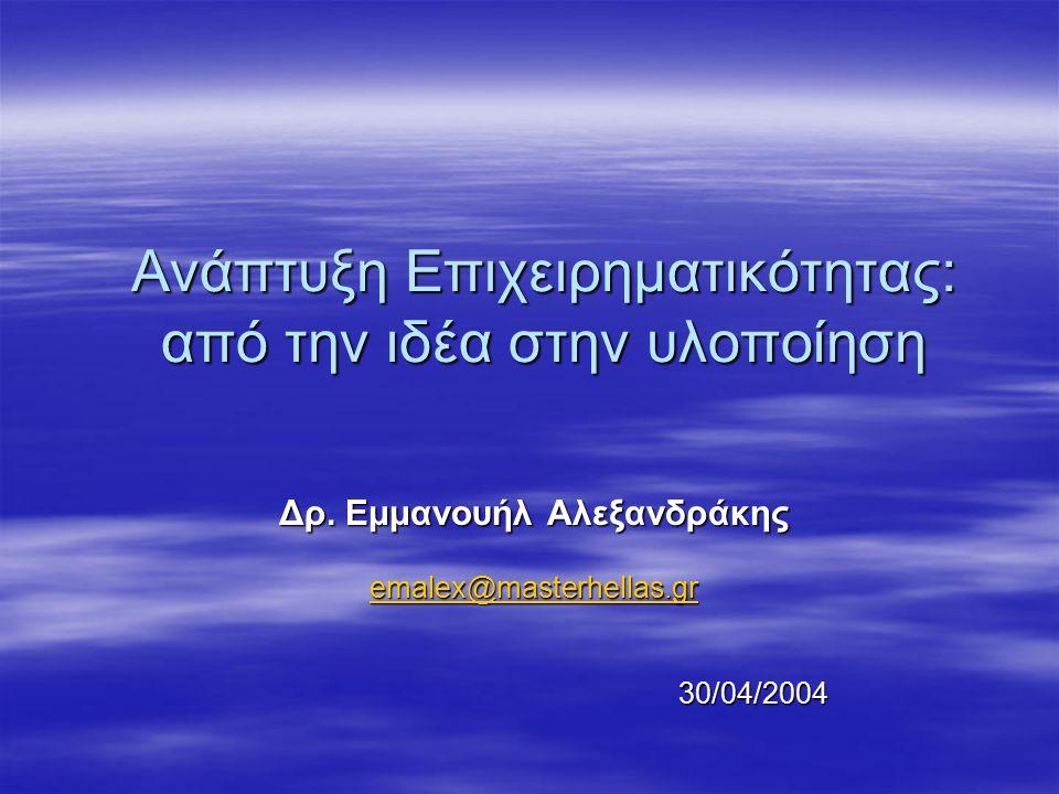 Ανάπτυξη Επιχειρηματικότητας: από την ιδέα στην υλοποίηση Δρ. Εμμανουήλ Αλεξανδράκης emalex@masterhellas.gr 30/04/2004