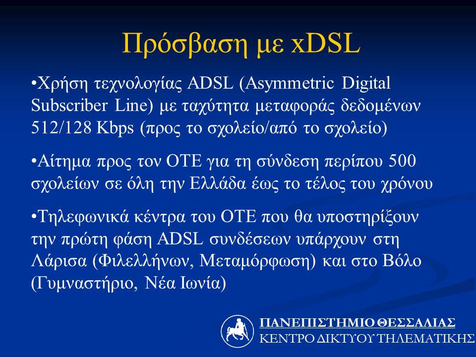 Χρήση τεχνολογίας ADSL (Asymmetric Digital Subscriber Line) με ταχύτητα μεταφοράς δεδομένων 512/128 Kbps (προς το σχολείο/από το σχολείο) Αίτημα προς τον ΟΤΕ για τη σύνδεση περίπου 500 σχολείων σε όλη την Ελλάδα έως το τέλος του χρόνου Τηλεφωνικά κέντρα του ΟΤΕ που θα υποστηρίξουν την πρώτη φάση ADSL συνδέσεων υπάρχουν στη Λάρισα (Φιλελλήνων, Μεταμόρφωση) και στο Βόλο (Γυμναστήριο, Νέα Ιωνία) Πρόσβαση με xDSL ΠΑΝΕΠΙΣΤΗΜΙΟ ΘΕΣΣΑΛIΑΣ ΚΕΝΤΡΟ ΔΙΚΤΥΟΥ ΤΗΛΕΜΑΤΙΚΗΣ