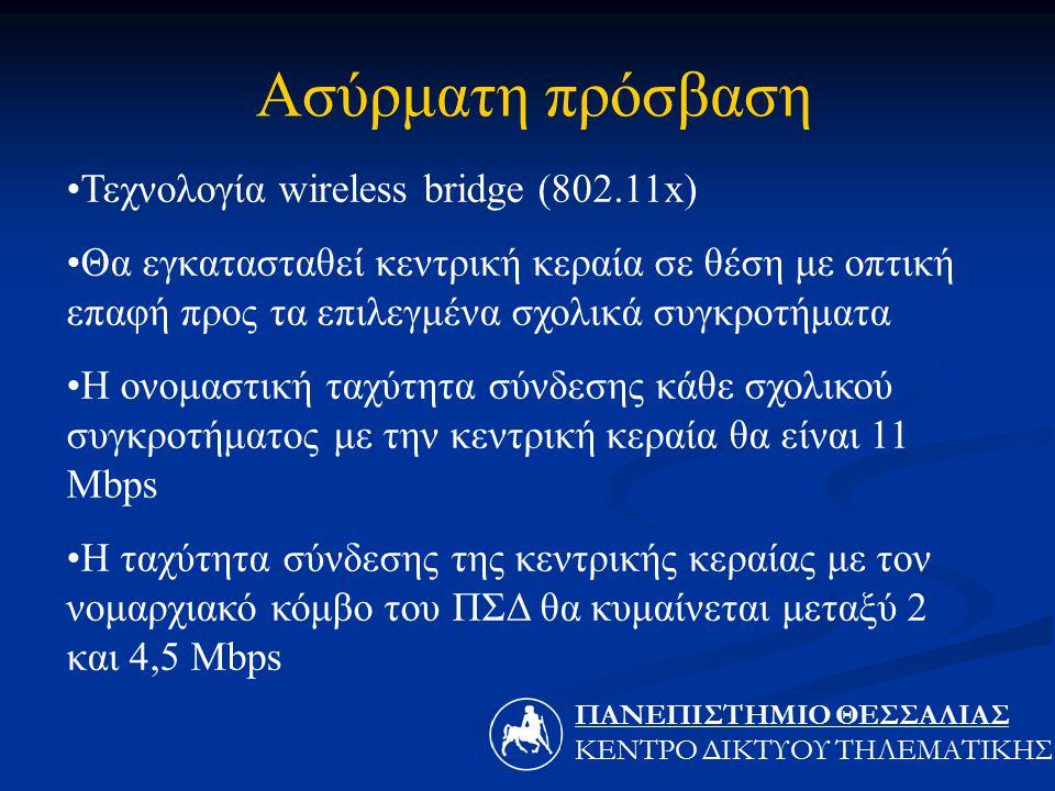Τεχνολογία wireless bridge (802.11x) Θα εγκατασταθεί κεντρική κεραία σε θέση με οπτική επαφή προς τα επιλεγμένα σχολικά συγκροτήματα Η ονομαστική ταχύτητα σύνδεσης κάθε σχολικού συγκροτήματος με την κεντρική κεραία θα είναι 11 Mbps H ταχύτητα σύνδεσης της κεντρικής κεραίας με τον νομαρχιακό κόμβο του ΠΣΔ θα κυμαίνεται μεταξύ 2 και 4,5 Mbps Ασύρματη πρόσβαση ΠΑΝΕΠΙΣΤΗΜΙΟ ΘΕΣΣΑΛIΑΣ ΚΕΝΤΡΟ ΔΙΚΤΥΟΥ ΤΗΛΕΜΑΤΙΚΗΣ