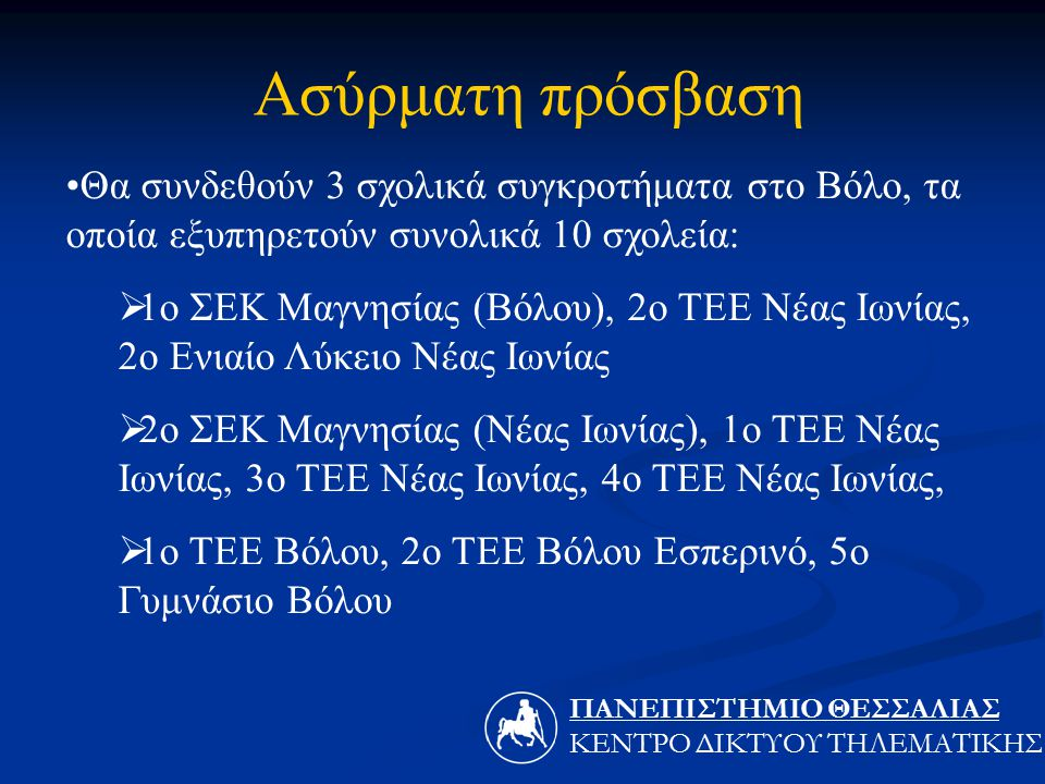 Θα συνδεθούν 3 σχολικά συγκροτήματα στο Βόλο, τα οποία εξυπηρετούν συνολικά 10 σχολεία:  1ο ΣΕΚ Μαγνησίας (Βόλου), 2ο ΤΕΕ Νέας Ιωνίας, 2ο Ενιαίο Λύκειο Νέας Ιωνίας  2ο ΣΕΚ Μαγνησίας (Νέας Ιωνίας), 1ο ΤΕΕ Νέας Ιωνίας, 3ο ΤΕΕ Νέας Ιωνίας, 4ο ΤΕΕ Νέας Ιωνίας,  1ο ΤΕΕ Βόλου, 2ο ΤΕΕ Βόλου Εσπερινό, 5ο Γυμνάσιο Βόλου Ασύρματη πρόσβαση ΠΑΝΕΠΙΣΤΗΜΙΟ ΘΕΣΣΑΛIΑΣ ΚΕΝΤΡΟ ΔΙΚΤΥΟΥ ΤΗΛΕΜΑΤΙΚΗΣ