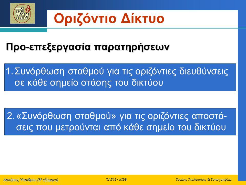 Ασκήσεις Υπαίθρου (8 ο εξάμηνο) ΤΑΤΜ  ΑΠΘ Τομέας Γεωδαισίας & Τοπογραφίας Οριζόντιο Δίκτυο Συνόρθωση δικτύου Για όλες τις διαφορετικές συνορθώσεις του δικτύου, να εφαρμοστούν:  Ο «ολικός» στατιστικός έλεγχος (έλεγχος της μεταβλητότητας αναφοράς) – δίπλευρος έλεγχος  Σάρωση δεδομένων Η τιμή του επιπέδου σημαντικότητας α για την εφαρμογή των παραπάνω στατιστικών ελέγχων να ληφθεί ίση με 0.05 (για τον ολικό έλεγχο) και ίση με 0.001 (για την σάρωση δεδομένων).