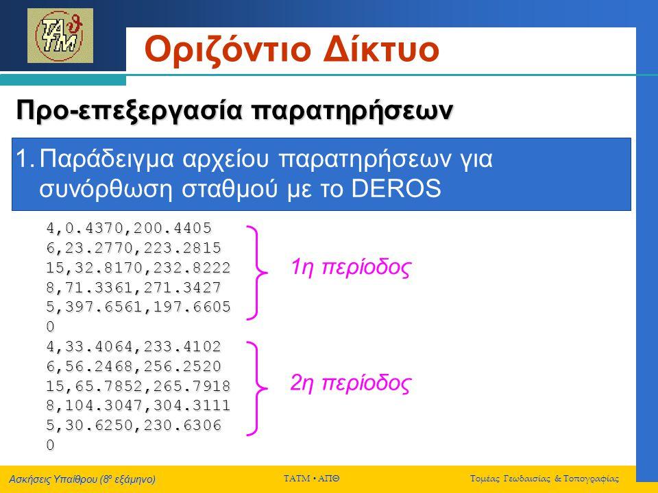 Ασκήσεις Υπαίθρου (8 ο εξάμηνο) ΤΑΤΜ  ΑΠΘ Τομέας Γεωδαισίας & Τοπογραφίας Οριζόντιο Δίκτυο Συνόρθωση δικτύου Παράδειγμα αρχείου εισόδου παρατηρήσεων για την συνόρθωση οριζοντίου δικτύου με το DEROS 1,5,1,0.0000,2.87,1 1,4,1,83.7102,2.87,1 1,3,1,94.6340,2.87,1 3,4,2,174.3570,2.71,1 3,5,2,68.9570,2.37,1 3,2,2,372.8213,2.37,1 5,4,3,24.1573,3.40,2 5,3,2,26.6437,2.80,2 5,2,1,11.2502,2.00,2 4,2,0,5693.377,1.80,3 5,1,0,4579.531,1.40,3