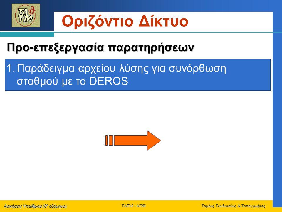 Ασκήσεις Υπαίθρου (8 ο εξάμηνο) ΤΑΤΜ  ΑΠΘ Τομέας Γεωδαισίας & Τοπογραφίας Οριζόντιο Δίκτυο Συνόρθωση δικτύου Παράδειγμα αρχείου λύσης για την συνόρθωση οριζοντίου δικτύου με το DEROS
