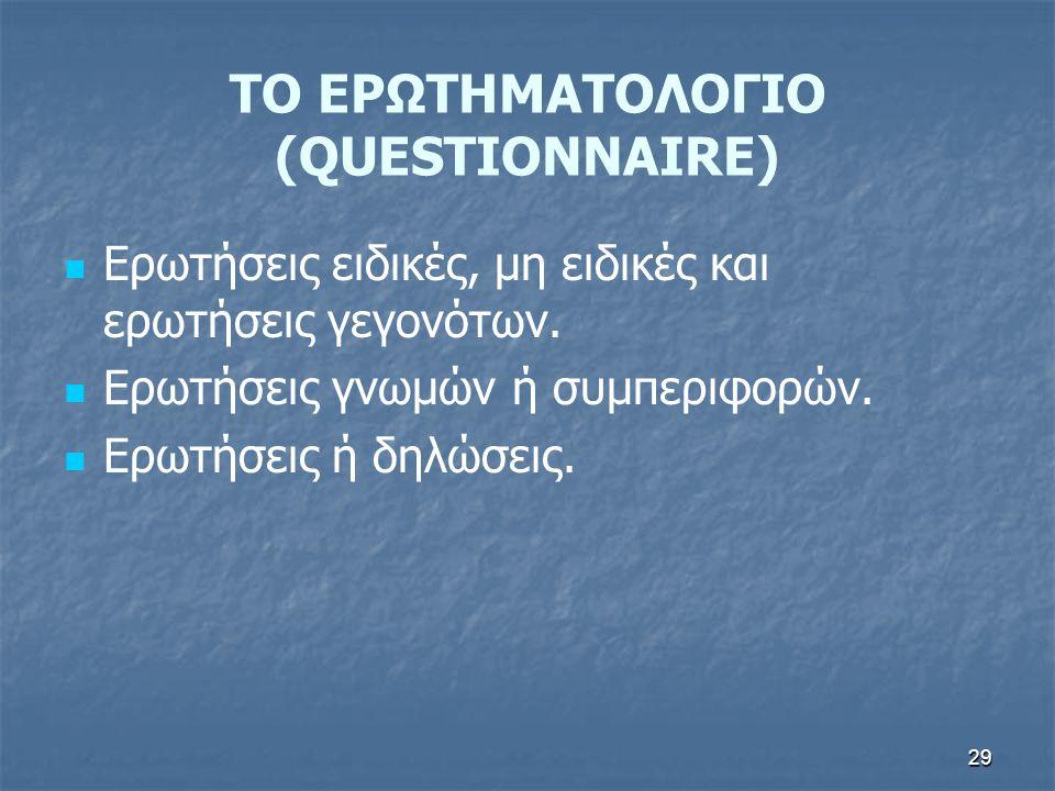 29 ΤΟ ΕΡΩΤΗΜΑΤΟΛΟΓΙΟ (QUESTIONNAIRE) Ερωτήσεις ειδικές, μη ειδικές και ερωτήσεις γεγονότων.