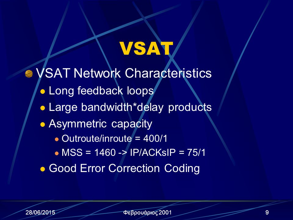 28/06/2015Φεβρουάριος 200110 VSAT (συνέχεια) VSAT Network PEP Implementations Focus on TCP performance Improvement Asymetric Distributed Implementation Split Connections (local acks/retrans) VSAT Key differentiators Maximum Throughput Protocols (modifed TCP, Protocol Over UDP Compression Type (focus on Application)