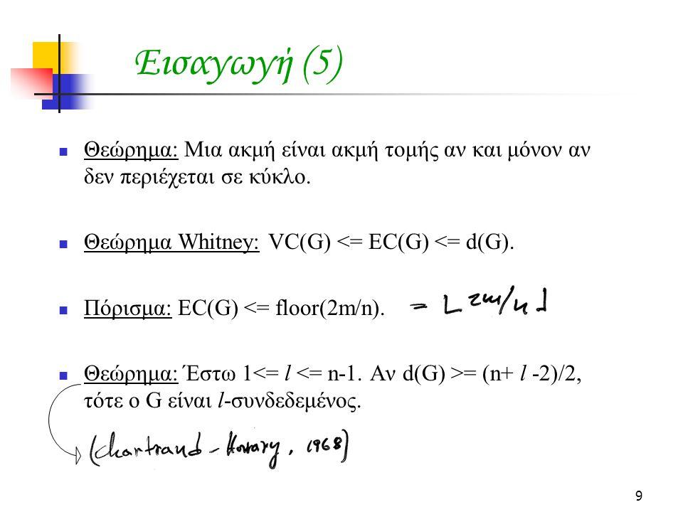 9 Εισαγωγή (5) Θεώρημα: Μια ακμή είναι ακμή τομής αν και μόνον αν δεν περιέχεται σε κύκλο. Θεώρημα Whitney: VC(G) <= EC(G) <= d(G). Πόρισμα: EC(G) <=