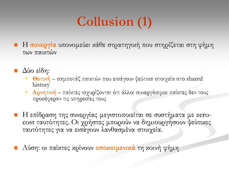 Collusion (1) Η υπονομεύει κάθε στρατηγική που στηρίζεται στη φήμη των παικτών Η συνεργία υπονομεύει κάθε στρατηγική που στηρίζεται στη φήμη των παικτών Δύο είδη: Δύο είδη: – σαμποτάζ παικτών που εισάγουν ψεύτικα στοιχεία στο shared historyΘετική – σαμποτάζ παικτών που εισάγουν ψεύτικα στοιχεία στο shared history – παίκτες ισχυρίζονται ότι άλλοι συνεργάσιμοι παίκτες δεν τους προσέφεραν τις υπηρεσίες τουςΑρνητική – παίκτες ισχυρίζονται ότι άλλοι συνεργάσιμοι παίκτες δεν τους προσέφεραν τις υπηρεσίες τους Η επίδραση της συνεργίας μεγιστοποιείται σε συστήματα με zero- cost ταυτότητες.