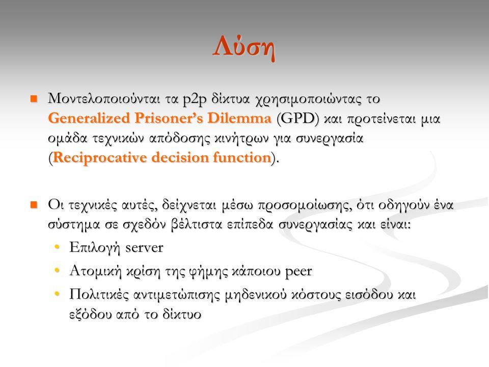 Λύση Μοντελοποιούνται τα p2p δίκτυα χρησιμοποιώντας το Generalized Prisoner's Dilemma (GPD) και προτείνεται μια ομάδα τεχνικών απόδοσης κινήτρων για συνεργασία (Reciprocative decision function).