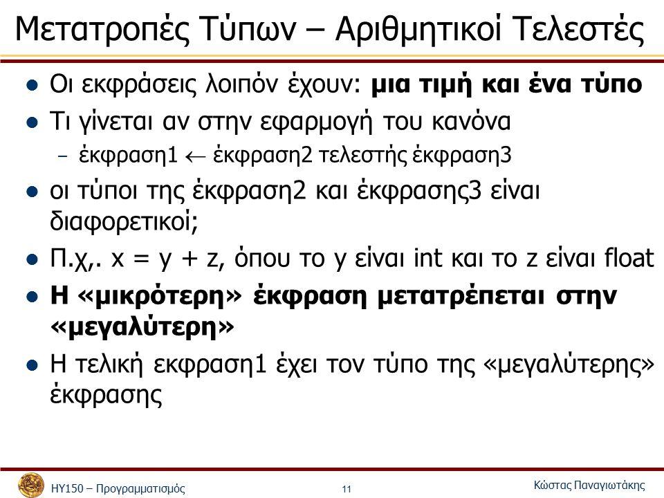ΗΥ150 – Προγραμματισμός Κώστας Παναγιωτάκης 11 Μετατροπές Τύπων – Αριθμητικοί Τελεστές Οι εκφράσεις λοιπόν έχουν: μια τιμή και ένα τύπο Τι γίνεται αν στην εφαρμογή του κανόνα – έκφραση1  έκφραση2 τελεστής έκφραση3 οι τύποι της έκφραση2 και έκφρασης3 είναι διαφορετικοί; Π.χ,.