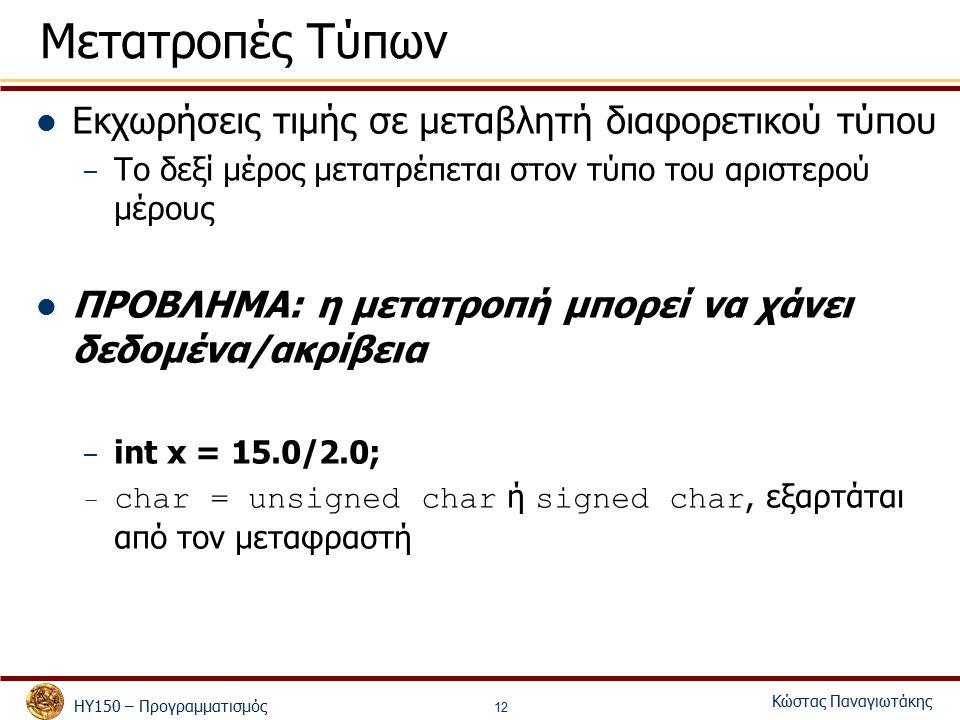 ΗΥ150 – Προγραμματισμός Κώστας Παναγιωτάκης 12 Εκχωρήσεις τιμής σε μεταβλητή διαφορετικού τύπου – Το δεξί μέρος μετατρέπεται στον τύπο του αριστερού μέρους ΠΡΟΒΛΗΜΑ: η μετατροπή μπορεί να χάνει δεδομένα/ακρίβεια – int x = 15.0/2.0; – char = unsigned char ή signed char, εξαρτάται από τον μεταφραστή Μετατροπές Τύπων