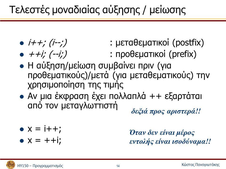 ΗΥ150 – Προγραμματισμός Κώστας Παναγιωτάκης 14 Τελεστές μοναδιαίας αύξησης / μείωσης i++; (i--;): μεταθεματικοί (postfix) ++i; (--i;): προθεματικοί (prefix) Η αύξηση/μείωση συμβαίνει πριν (για προθεματικούς)/μετά (για μεταθεματικούς) την χρησιμοποίηση της τιμής Αν μια έκφραση έχει πολλαπλά ++ εξαρτάται από τον μεταγλωττιστή x = i++; x = ++i; i = 1; x = 1; i = 2; δεξιά προς αριστερά!.
