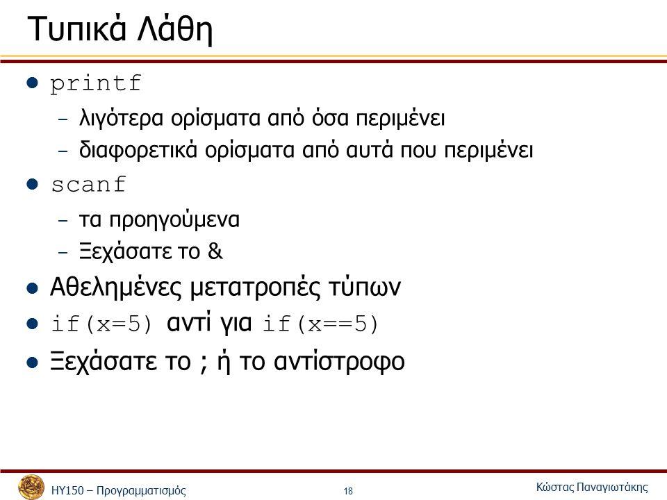 ΗΥ150 – Προγραμματισμός Κώστας Παναγιωτάκης 18 Τυπικά Λάθη printf – λιγότερα ορίσματα από όσα περιμένει – διαφορετικά ορίσματα από αυτά που περιμένει scanf – τα προηγούμενα – Ξεχάσατε το & Αθελημένες μετατροπές τύπων if(x=5) αντί για if(x==5) Ξεχάσατε το ; ή το αντίστροφο
