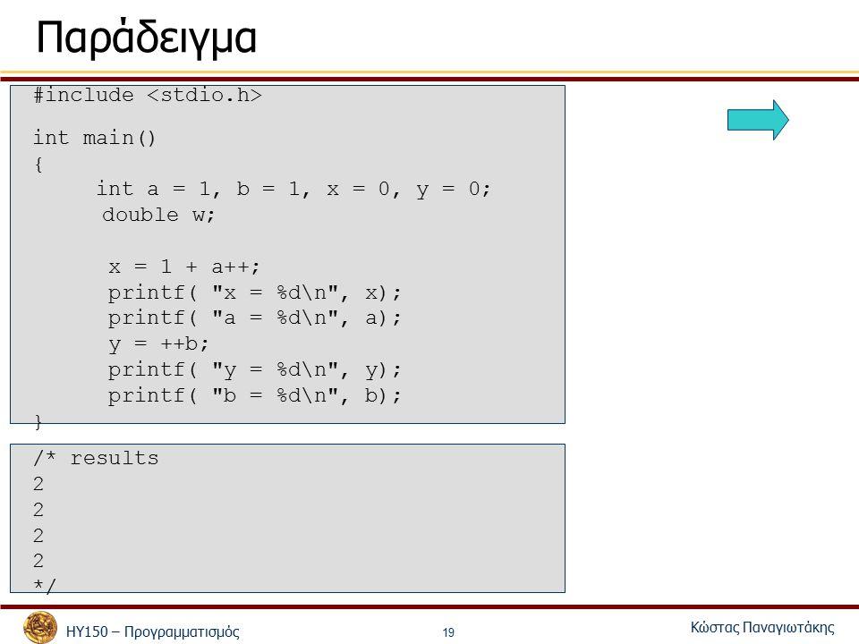 ΗΥ150 – Προγραμματισμός Κώστας Παναγιωτάκης 19 Παράδειγμα #include int main() { int a = 1, b = 1, x = 0, y = 0; double w; x = 1 + a++; printf( x = %d\n , x); printf( a = %d\n , a); y = ++b; printf( y = %d\n , y); printf( b = %d\n , b); } /* results 2 */