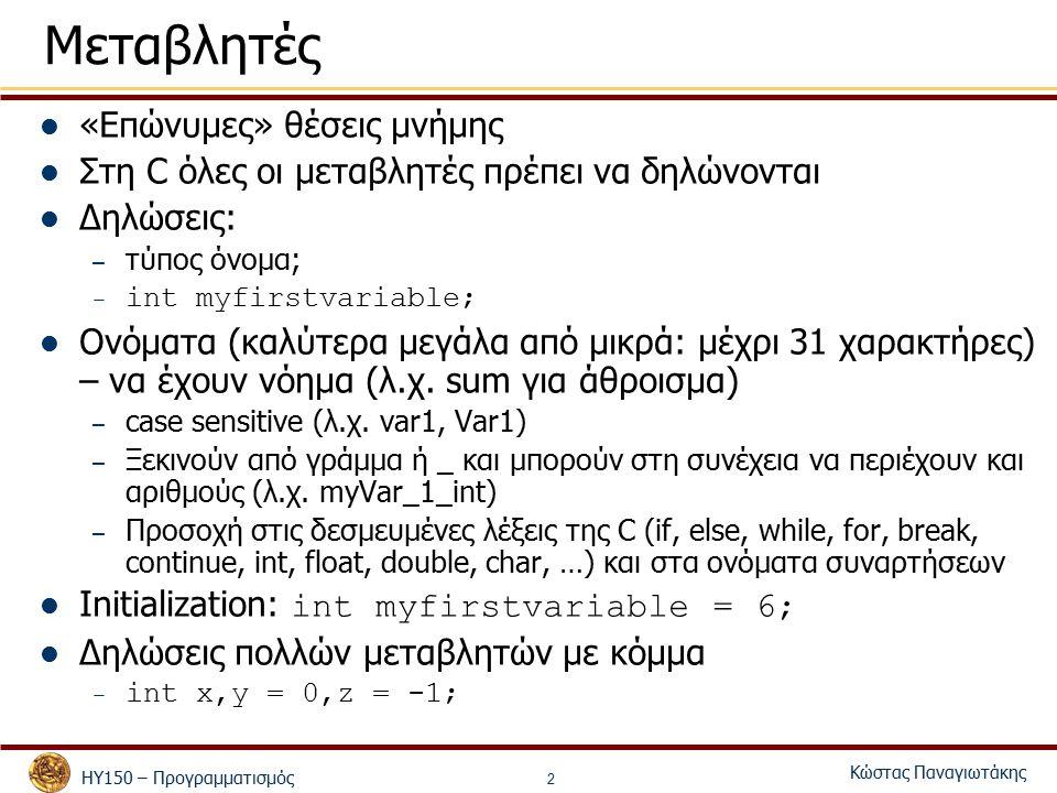 ΗΥ150 – Προγραμματισμός Κώστας Παναγιωτάκης 2 Μεταβλητές «Επώνυμες» θέσεις μνήμης Στη C όλες οι μεταβλητές πρέπει να δηλώνονται Δηλώσεις: – τύπος όνομα; – int myfirstvariable; Ονόματα (καλύτερα μεγάλα από μικρά: μέχρι 31 χαρακτήρες) – να έχουν νόημα (λ.χ.