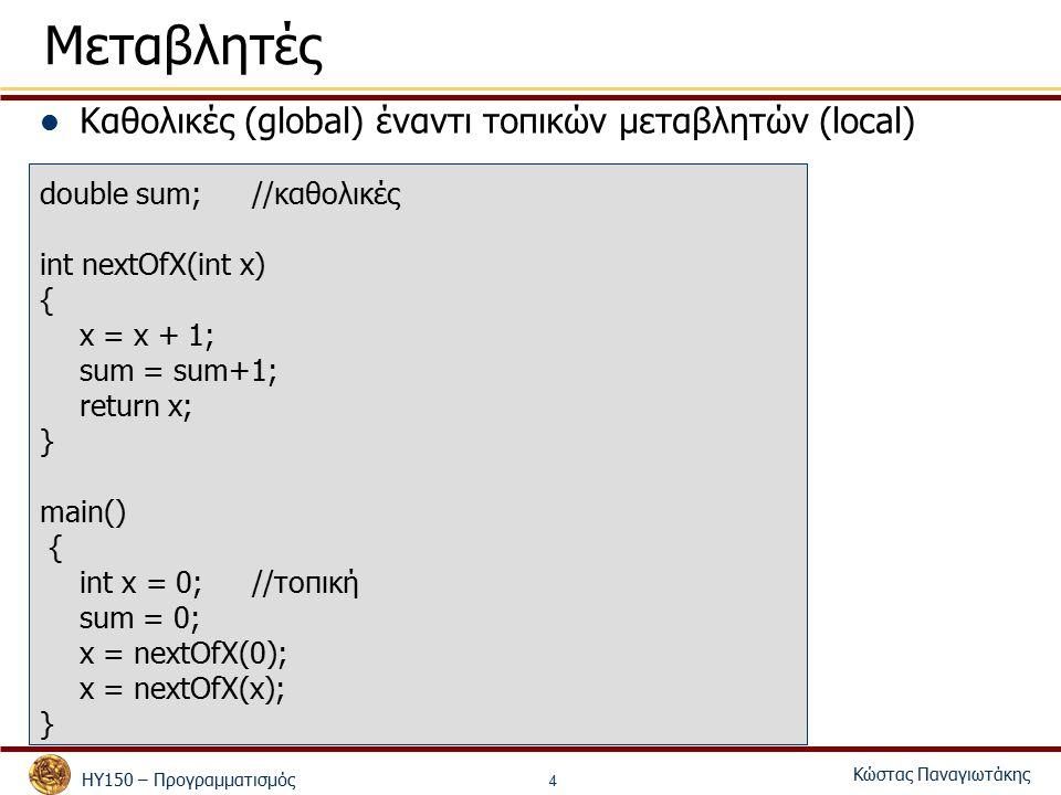 ΗΥ150 – Προγραμματισμός Κώστας Παναγιωτάκης 4 Μεταβλητές Καθολικές (global) έναντι τοπικών μεταβλητών (local) double sum;//καθολικές int nextOfX(int x) { x = x + 1; sum = sum+1; return x; } main() { int x = 0; //τοπική sum = 0; x = nextOfX(0); x = nextOfX(x); }