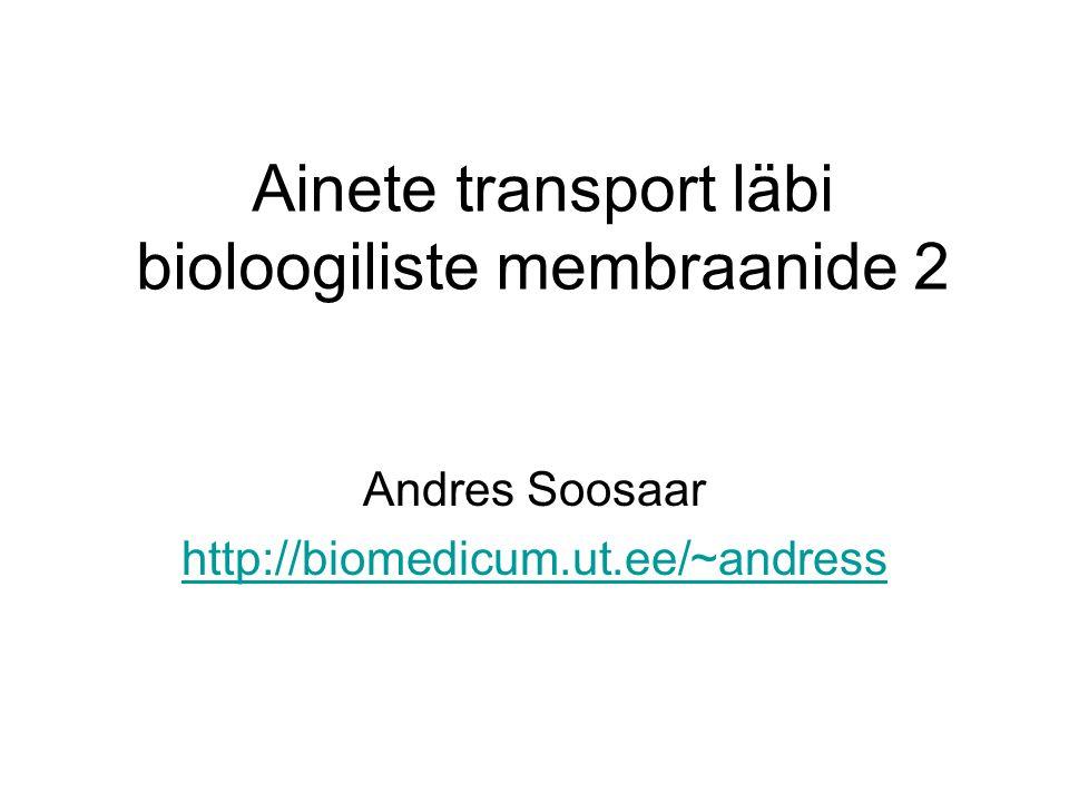 Ainete transport läbi bioloogiliste membraanide 2 Andres Soosaar http://biomedicum.ut.ee/~andress