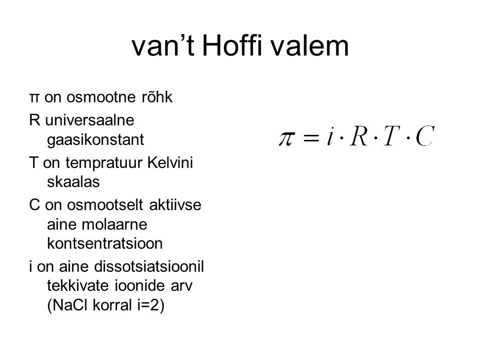 van't Hoffi valem π on osmootne rõhk R universaalne gaasikonstant T on tempratuur Kelvini skaalas C on osmootselt aktiivse aine molaarne kontsentratsioon i on aine dissotsiatsioonil tekkivate ioonide arv (NaCl korral i=2)
